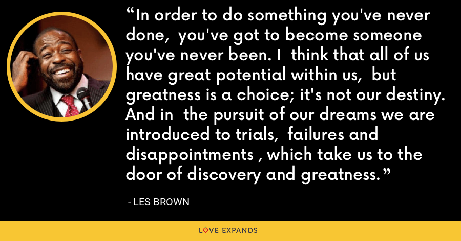 In order to do something you've never done,  you've got to become someone you've never been. I  think that all of us have great potential within us,  but greatness is a choice; it's not our destiny. And in  the pursuit of our dreams we are introduced to trials,  failures and disappointments , which take us to the  door of discovery and greatness. - Les Brown
