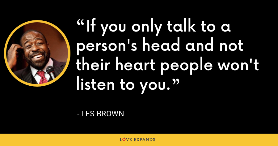 If you only talk to a person's head and not their heart people won't listen to you. - Les Brown