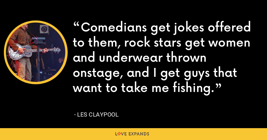 Comedians get jokes offered to them, rock stars get women and underwear thrown onstage, and I get guys that want to take me fishing. - Les Claypool