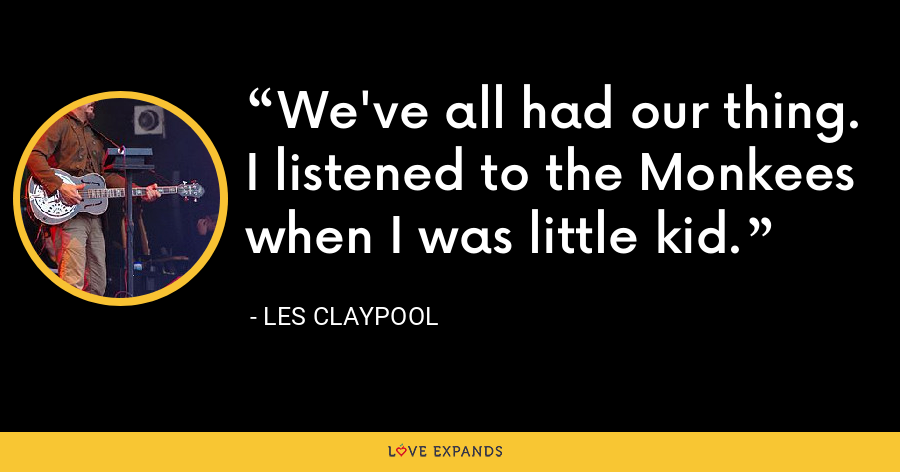 We've all had our thing. I listened to the Monkees when I was little kid. - Les Claypool