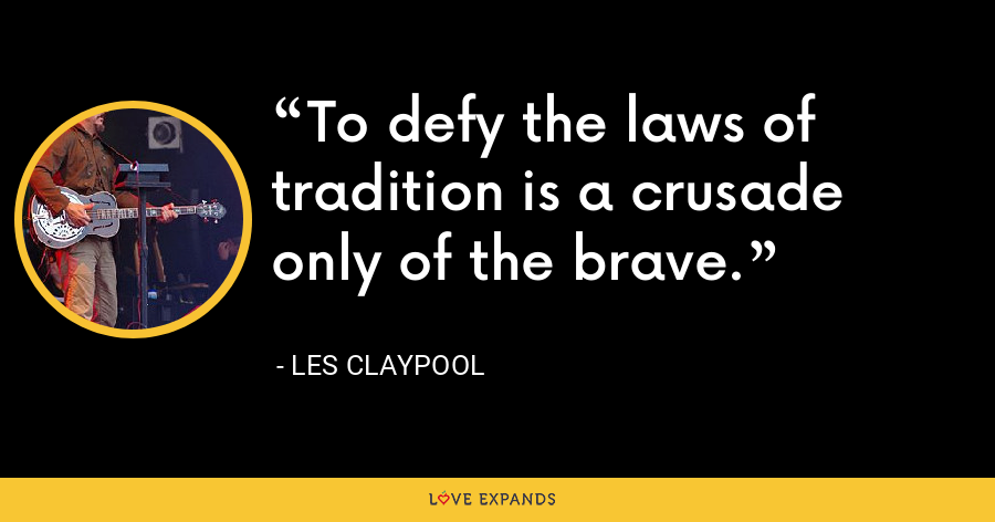 To defy the laws of tradition is a crusade only of the brave. - Les Claypool