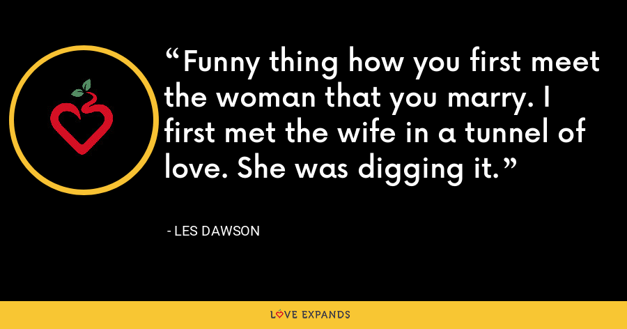 Funny thing how you first meet the woman that you marry. I first met the wife in a tunnel of love. She was digging it. - Les Dawson