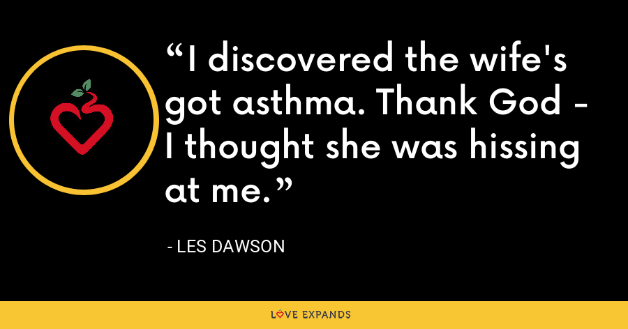 I discovered the wife's got asthma. Thank God - I thought she was hissing at me. - Les Dawson