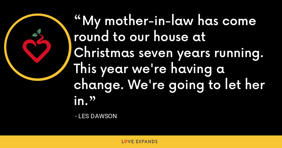 My mother-in-law has come round to our house at Christmas seven years running. This year we're having a change. We're going to let her in. - Les Dawson