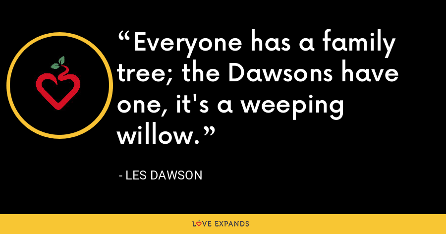 Everyone has a family tree; the Dawsons have one, it's a weeping willow. - Les Dawson