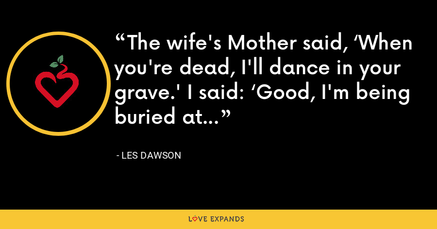 The wife's Mother said, 'When you're dead, I'll dance in your grave.' I said: 'Good, I'm being buried at sea'. - Les Dawson