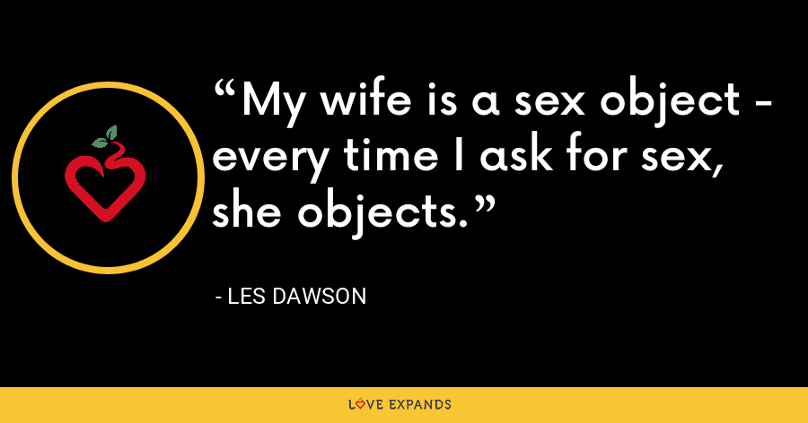My wife is a sex object - every time I ask for sex, she objects. - Les Dawson