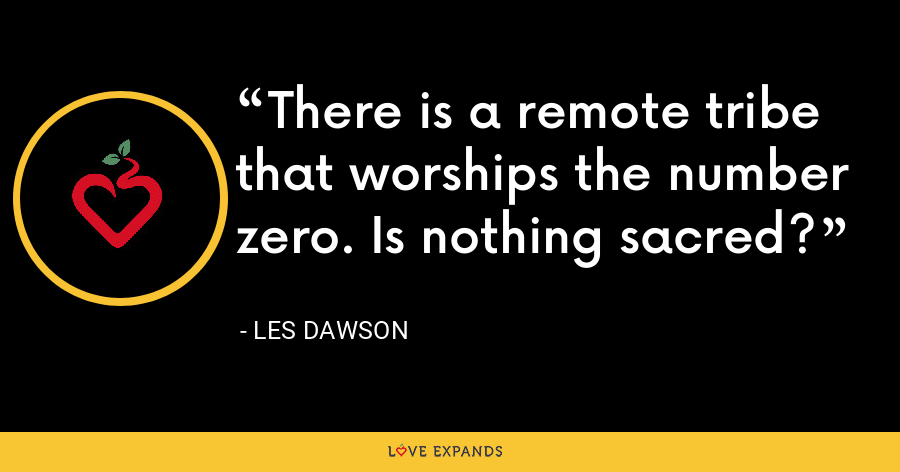 There is a remote tribe that worships the number zero. Is nothing sacred? - Les Dawson
