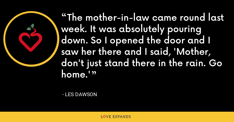 The mother-in-law came round last week. It was absolutely pouring down. So I opened the door and I saw her there and I said, 'Mother, don't just stand there in the rain. Go home.' - Les Dawson