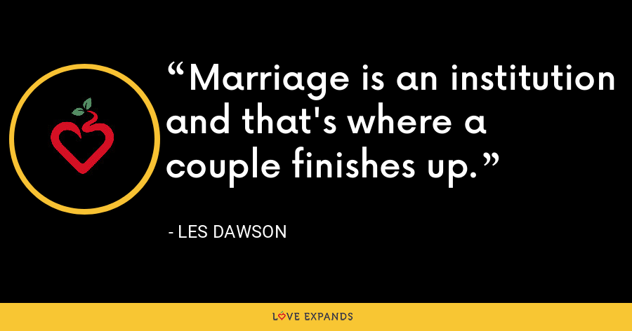 Marriage is an institution and that's where a couple finishes up. - Les Dawson