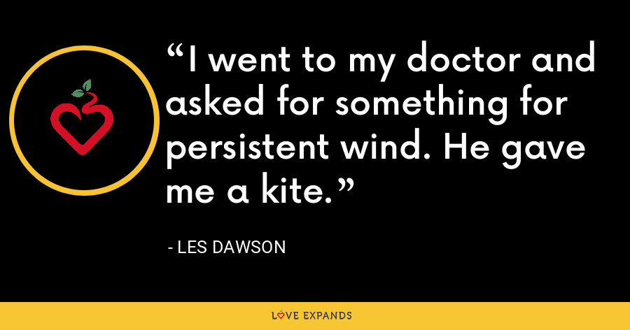 I went to my doctor and asked for something for persistent wind. He gave me a kite. - Les Dawson