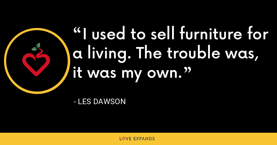 I used to sell furniture for a living. The trouble was, it was my own. - Les Dawson