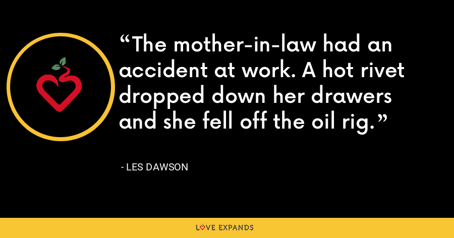 The mother-in-law had an accident at work. A hot rivet dropped down her drawers and she fell off the oil rig. - Les Dawson
