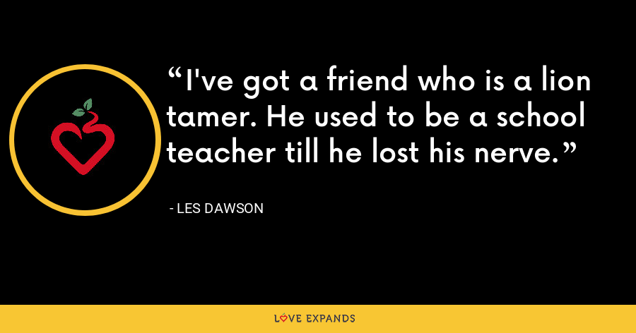I've got a friend who is a lion tamer. He used to be a school teacher till he lost his nerve. - Les Dawson