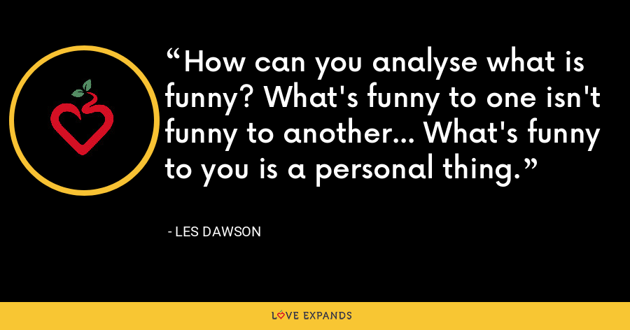 How can you analyse what is funny? What's funny to one isn't funny to another... What's funny to you is a personal thing. - Les Dawson