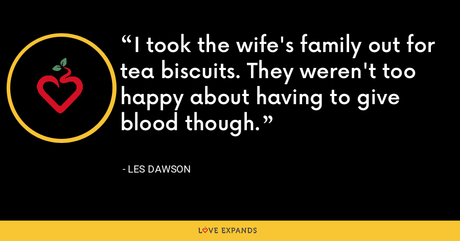 I took the wife's family out for tea biscuits. They weren't too happy about having to give blood though. - Les Dawson