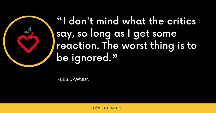I don't mind what the critics say, so long as I get some reaction. The worst thing is to be ignored. - Les Dawson