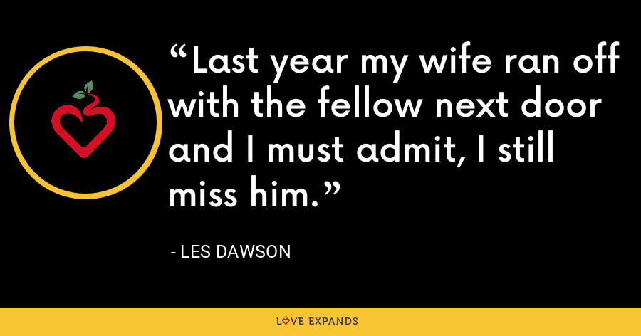 Last year my wife ran off with the fellow next door and I must admit, I still miss him. - Les Dawson
