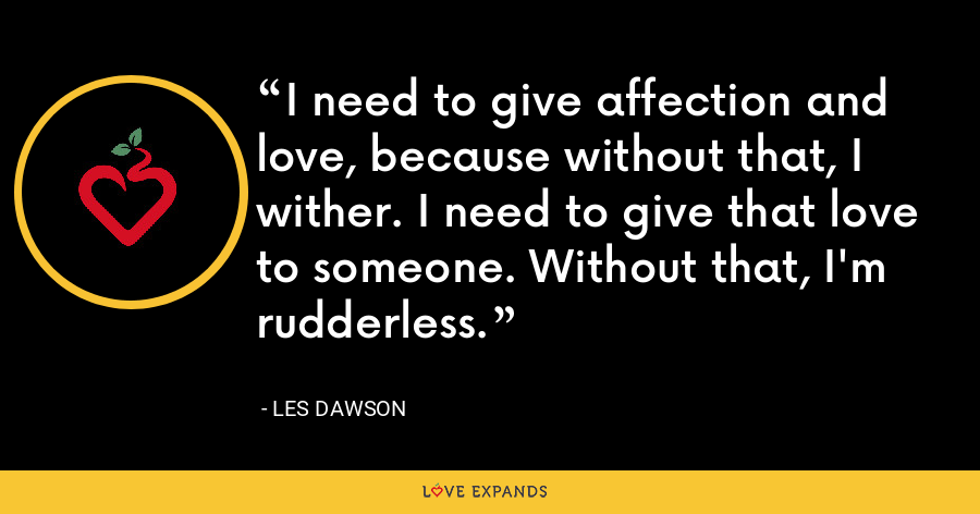 I need to give affection and love, because without that, I wither. I need to give that love to someone. Without that, I'm rudderless. - Les Dawson