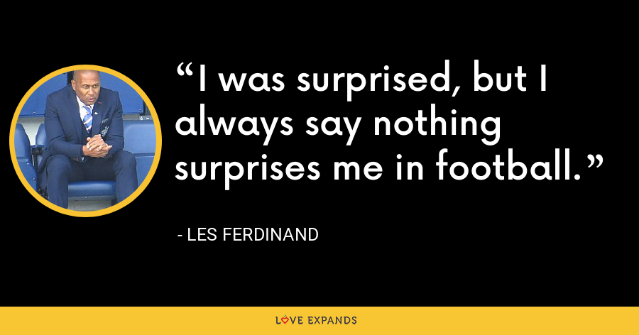 I was surprised, but I always say nothing surprises me in football. - Les Ferdinand