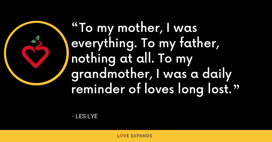 To my mother, I was everything. To my father, nothing at all. To my grandmother, I was a daily reminder of loves long lost. - Les Lye