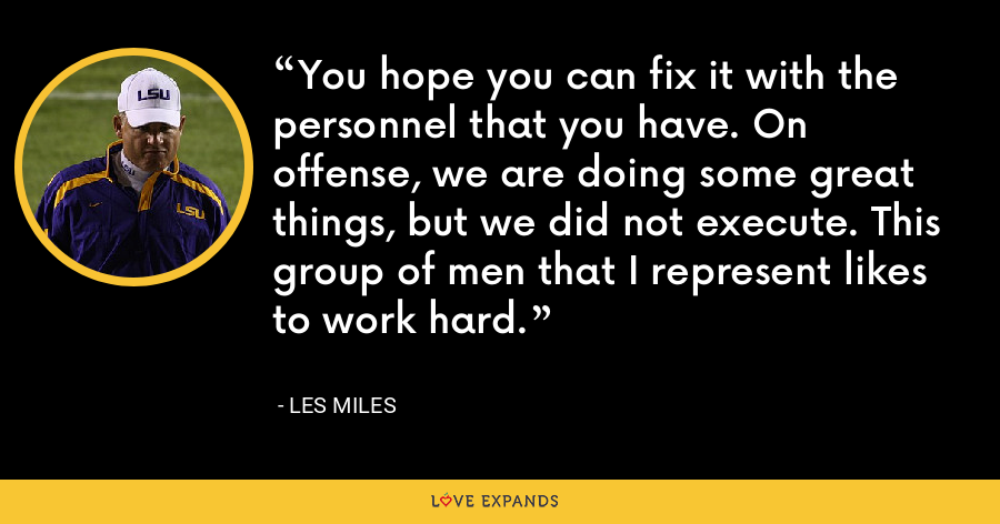 You hope you can fix it with the personnel that you have. On offense, we are doing some great things, but we did not execute. This group of men that I represent likes to work hard. - Les Miles