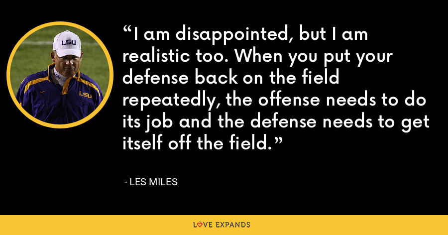 I am disappointed, but I am realistic too. When you put your defense back on the field repeatedly, the offense needs to do its job and the defense needs to get itself off the field. - Les Miles
