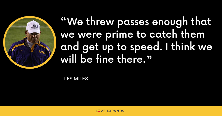 We threw passes enough that we were prime to catch them and get up to speed. I think we will be fine there. - Les Miles