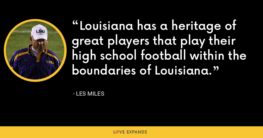 Louisiana has a heritage of great players that play their high school football within the boundaries of Louisiana. - Les Miles