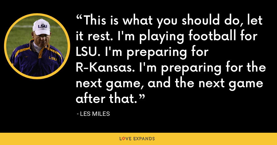 This is what you should do, let it rest. I'm playing football for LSU. I'm preparing for R-Kansas. I'm preparing for the next game, and the next game after that. - Les Miles