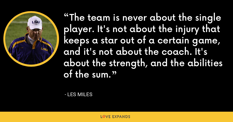 The team is never about the single player. It's not about the injury that keeps a star out of a certain game, and it's not about the coach. It's about the strength, and the abilities of the sum. - Les Miles