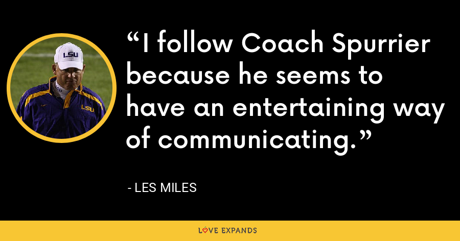 I follow Coach Spurrier because he seems to have an entertaining way of communicating. - Les Miles