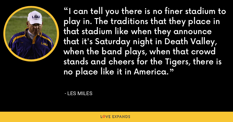 I can tell you there is no finer stadium to play in. The traditions that they place in that stadium like when they announce that it's Saturday night in Death Valley, when the band plays, when that crowd stands and cheers for the Tigers, there is no place like it in America. - Les Miles