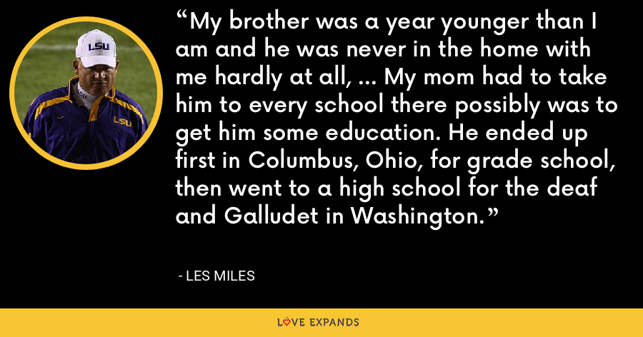 My brother was a year younger than I am and he was never in the home with me hardly at all, ... My mom had to take him to every school there possibly was to get him some education. He ended up first in Columbus, Ohio, for grade school, then went to a high school for the deaf and Galludet in Washington. - Les Miles