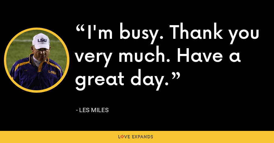 I'm busy. Thank you very much. Have a great day. - Les Miles