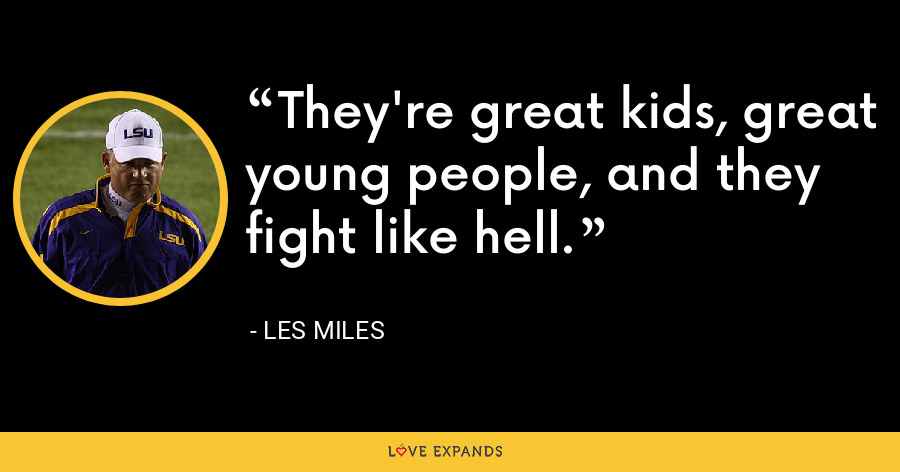They're great kids, great young people, and they fight like hell. - Les Miles