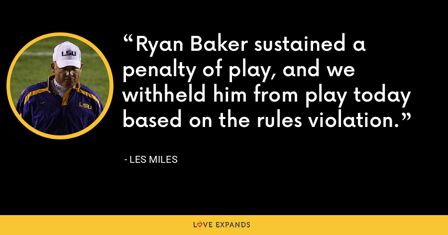 Ryan Baker sustained a penalty of play, and we withheld him from play today based on the rules violation. - Les Miles