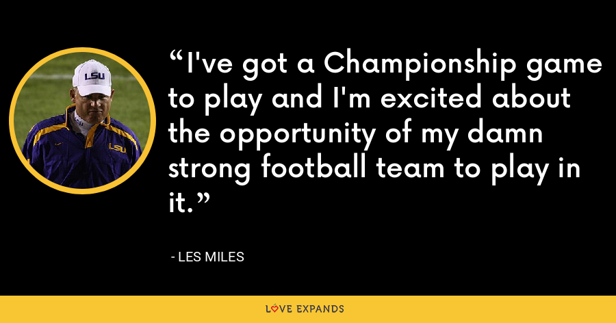 I've got a Championship game to play and I'm excited about the opportunity of my damn strong football team to play in it. - Les Miles