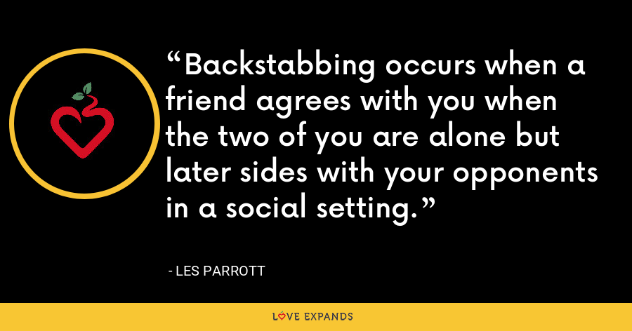 Backstabbing occurs when a friend agrees with you when the two of you are alone but later sides with your opponents in a social setting. - Les Parrott