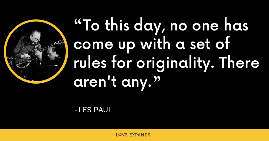 To this day, no one has come up with a set of rules for originality. There aren't any. - Les Paul