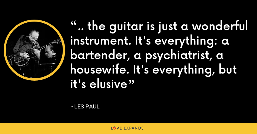 .. the guitar is just a wonderful instrument. It's everything: a bartender, a psychiatrist, a housewife. It's everything, but it's elusive - Les Paul