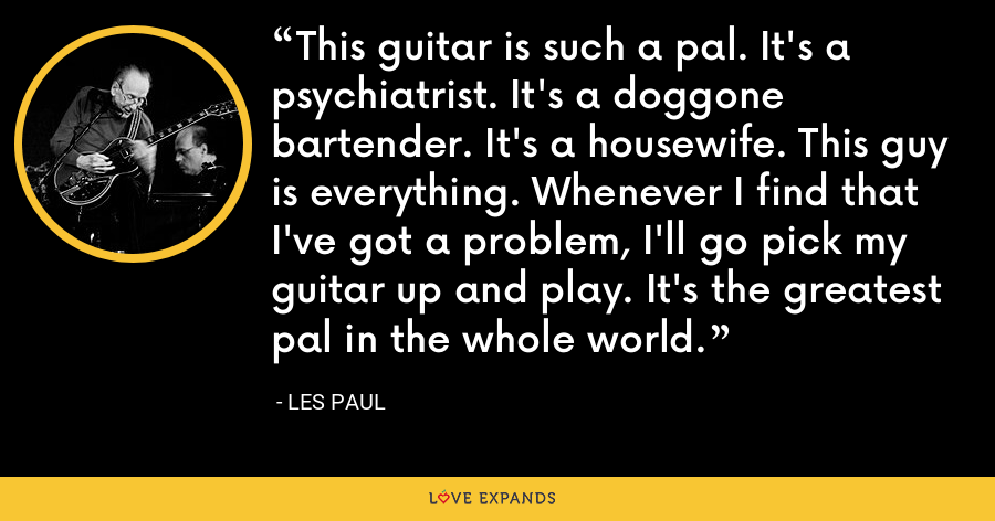 This guitar is such a pal. It's a psychiatrist. It's a doggone bartender. It's a housewife. This guy is everything. Whenever I find that I've got a problem, I'll go pick my guitar up and play. It's the greatest pal in the whole world. - Les Paul