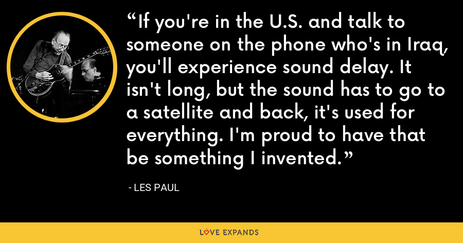 If you're in the U.S. and talk to someone on the phone who's in Iraq, you'll experience sound delay. It isn't long, but the sound has to go to a satellite and back, it's used for everything. I'm proud to have that be something I invented. - Les Paul