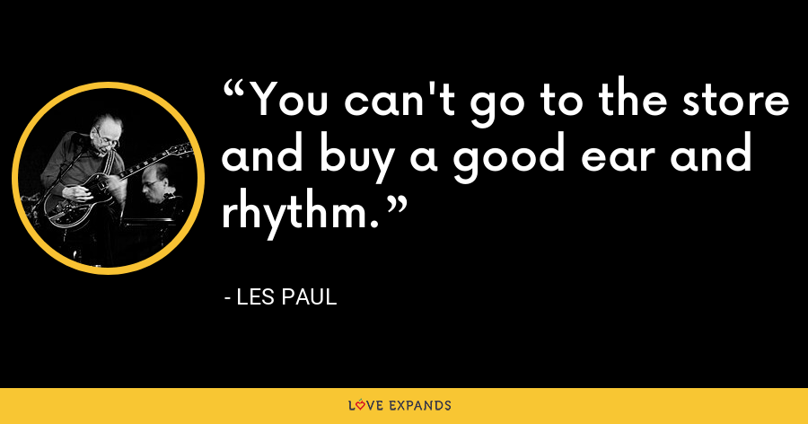 You can't go to the store and buy a good ear and rhythm. - Les Paul