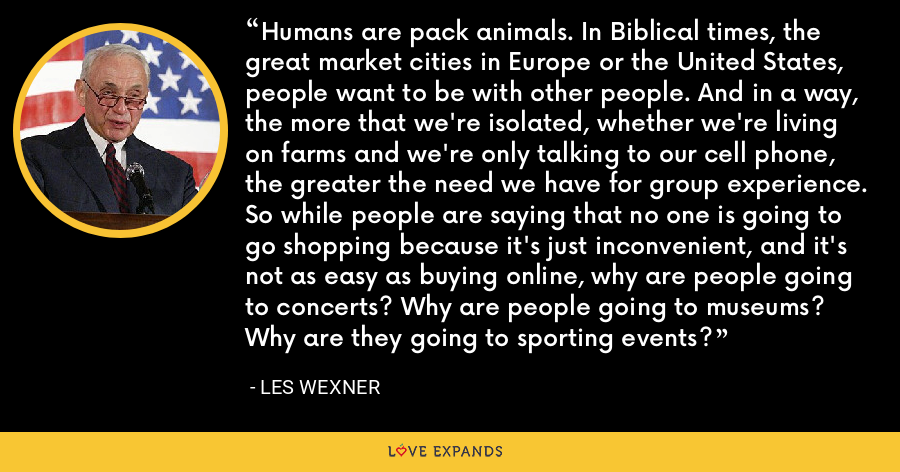 Humans are pack animals. In Biblical times, the great market cities in Europe or the United States, people want to be with other people. And in a way, the more that we're isolated, whether we're living on farms and we're only talking to our cell phone, the greater the need we have for group experience. So while people are saying that no one is going to go shopping because it's just inconvenient, and it's not as easy as buying online, why are people going to concerts? Why are people going to museums? Why are they going to sporting events? - Les Wexner