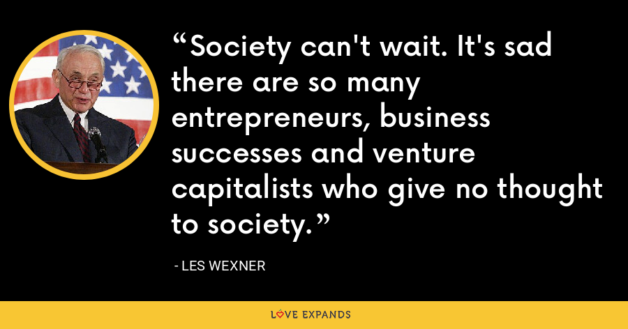 Society can't wait. It's sad there are so many entrepreneurs, business successes and venture capitalists who give no thought to society. - Les Wexner