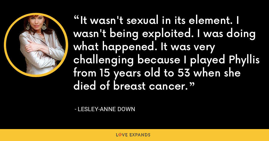 It wasn't sexual in its element. I wasn't being exploited. I was doing what happened. It was very challenging because I played Phyllis from 15 years old to 53 when she died of breast cancer. - Lesley-Anne Down