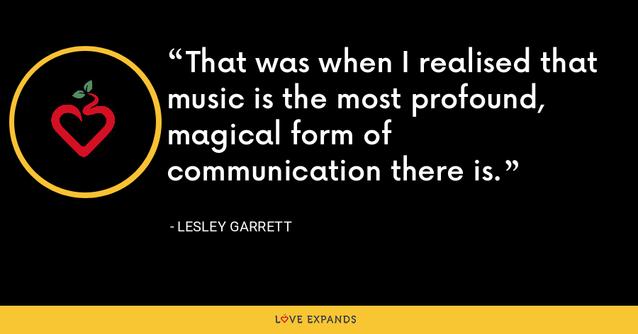 That was when I realised that music is the most profound, magical form of communication there is. - Lesley Garrett