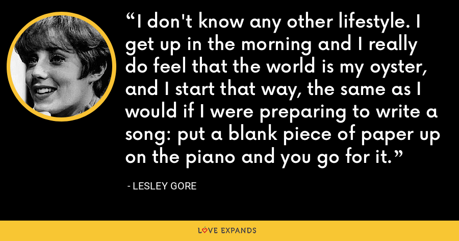 I don't know any other lifestyle. I get up in the morning and I really do feel that the world is my oyster, and I start that way, the same as I would if I were preparing to write a song: put a blank piece of paper up on the piano and you go for it. - Lesley Gore