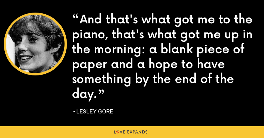 And that's what got me to the piano, that's what got me up in the morning: a blank piece of paper and a hope to have something by the end of the day. - Lesley Gore